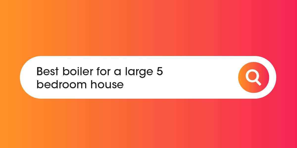 Best boiler for a large 5 bedroom house