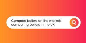 Compare boilers on the market Compare Boiler Quotes
