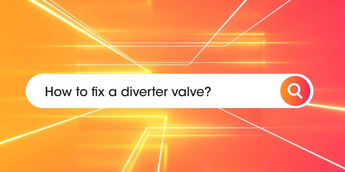 How to fix a diverter valve?